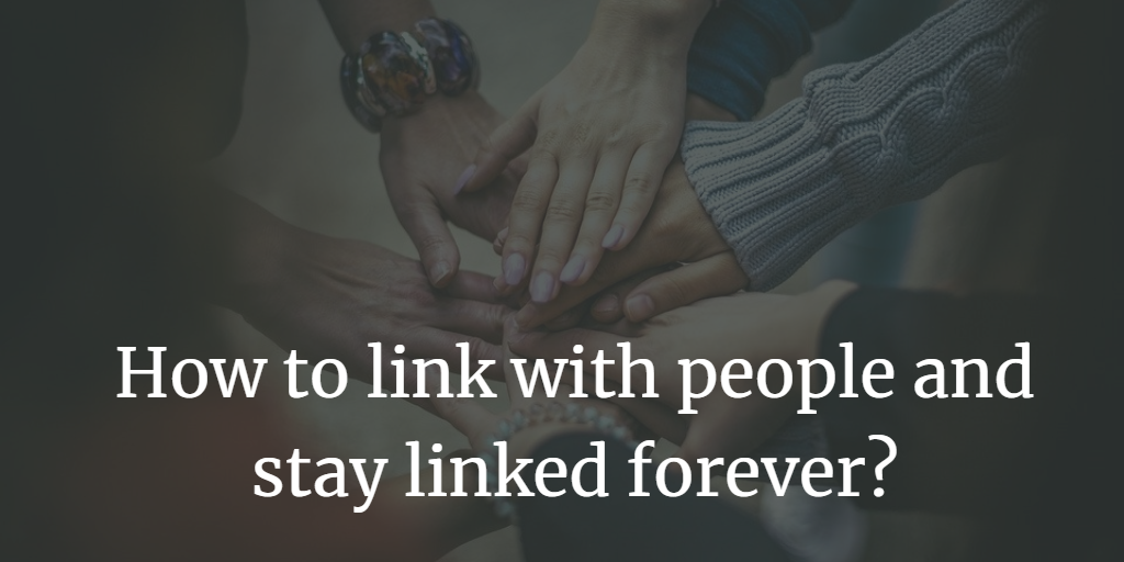 How to link with people and stay linked forever?
